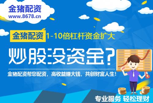 上海股票配资公司合法吗,网上股票配资交易公司金猪配资杠杆炒股配资开户平台:配资公司的选择要注意安全!